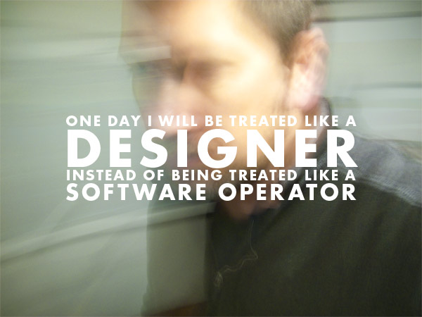 One Day I Will Be Treated Like a Designer...